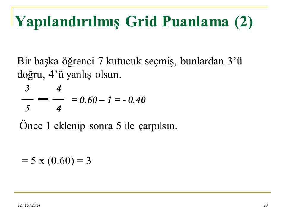 12/18/201420 Yapılandırılmış Grid Puanlama (2) 3 4 5 4 Bir başka öğrenci 7 kutucuk seçmiş, bunlardan 3'ü doğru, 4'ü yanlış olsun. = 0.60 – 1 = - 0.40