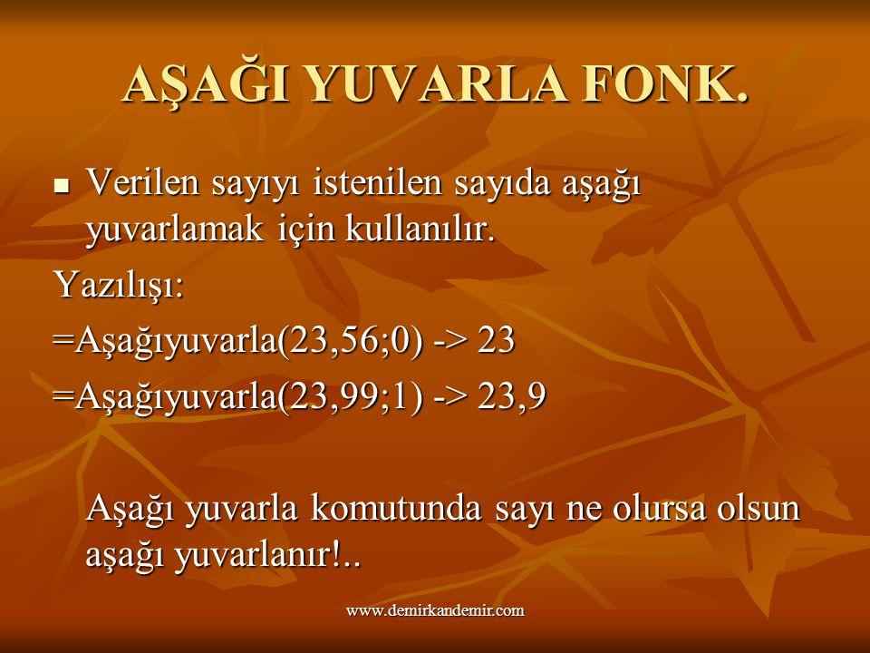 AŞAĞI YUVARLA FONK. Verilen sayıyı istenilen sayıda aşağı yuvarlamak için kullanılır. Yazılışı: =Aşağıyuvarla(23,56;0) -> 23 =Aşağıyuvarla(23,99;1) ->