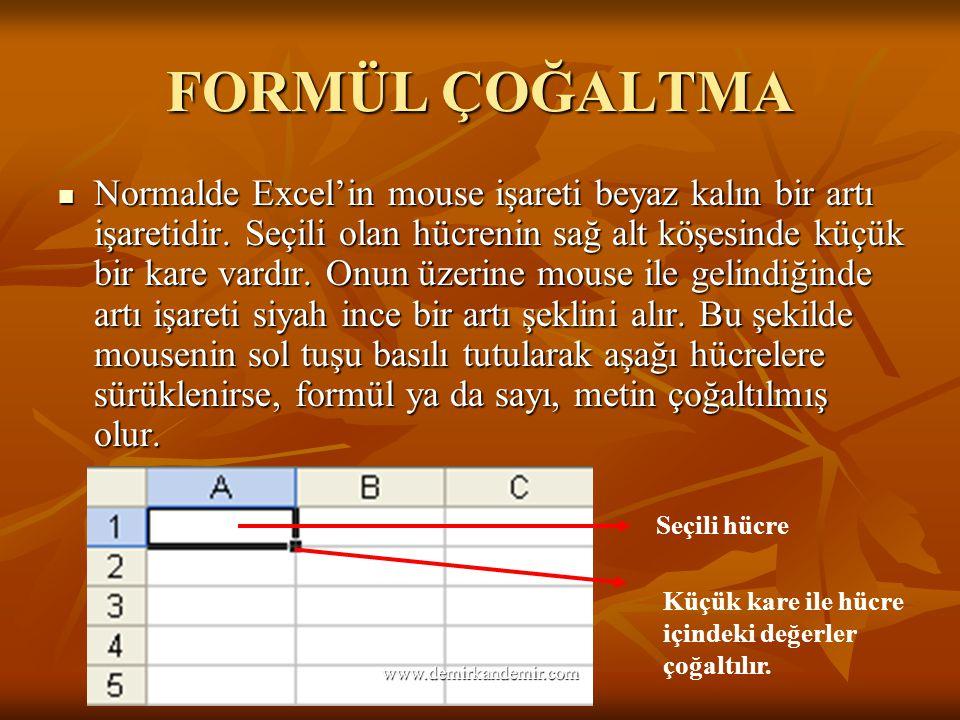 FORMÜL ÇOĞALTMA Normalde Excel'in mouse işareti beyaz kalın bir artı işaretidir. Seçili olan hücrenin sağ alt köşesinde küçük bir kare vardır. Onun üz