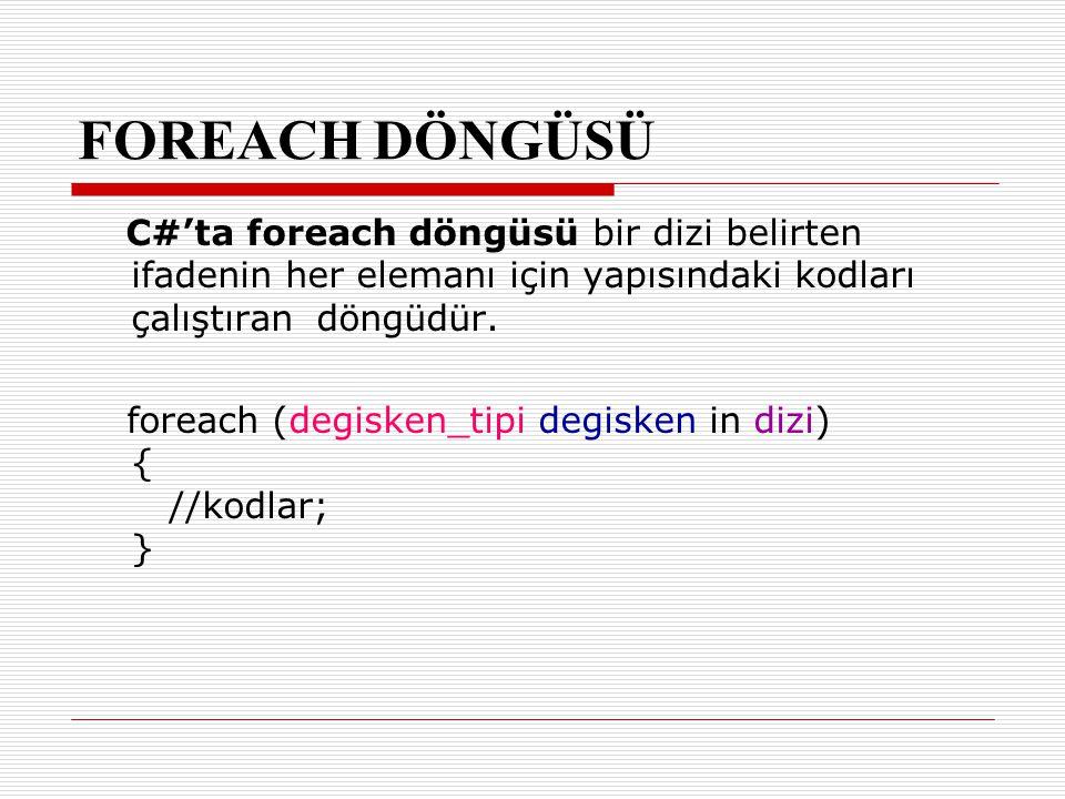 FOREACH DÖNGÜSÜ C#'ta foreach döngüsü bir dizi belirten ifadenin her elemanı için yapısındaki kodları çalıştıran döngüdür. foreach (degisken_tipi degi