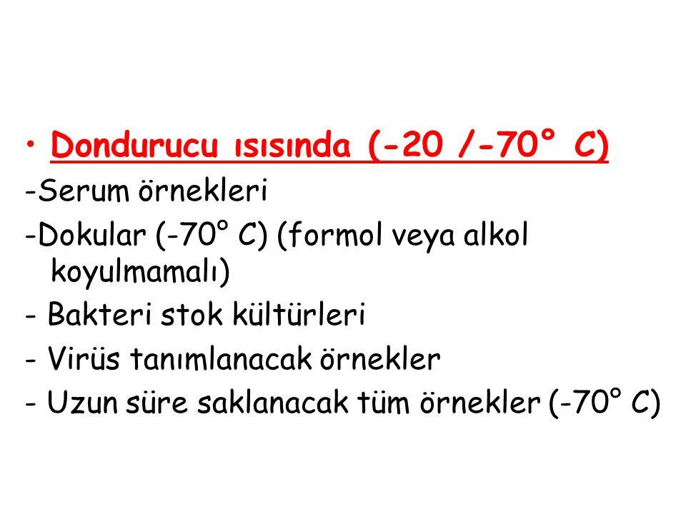 Dondurucu ısısında (-20 /-70° C)  -Serum örnekleri -Dokular (-70° C) (formol veya alkol koyulmamalı)  - Bakteri stok kültürleri - Virüs tanımlanacak
