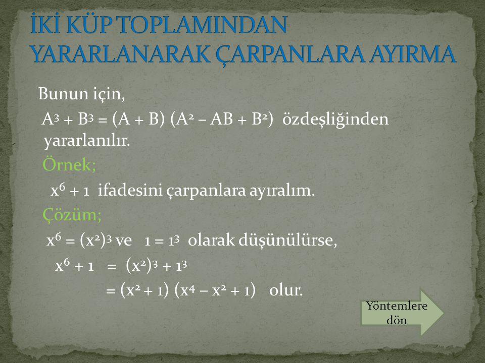 Bunun için, A 3 + B 3 = (A + B) (A 2 – AB + B 2 ) özdeşliğinden yararlanılır. Örnek; x 6 + 1 ifadesini çarpanlara ayıralım. Çözüm; x 6 = (x 2 ) 3 ve 1