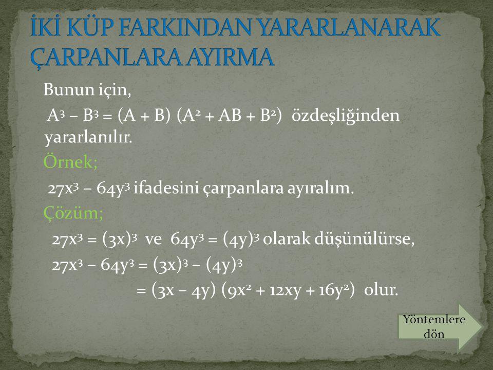 Bunun için, A 3 – B 3 = (A + B) (A 2 + AB + B 2 ) özdeşliğinden yararlanılır. Örnek; 27x 3 – 64y 3 ifadesini çarpanlara ayıralım. Çözüm; 27x 3 = (3x)
