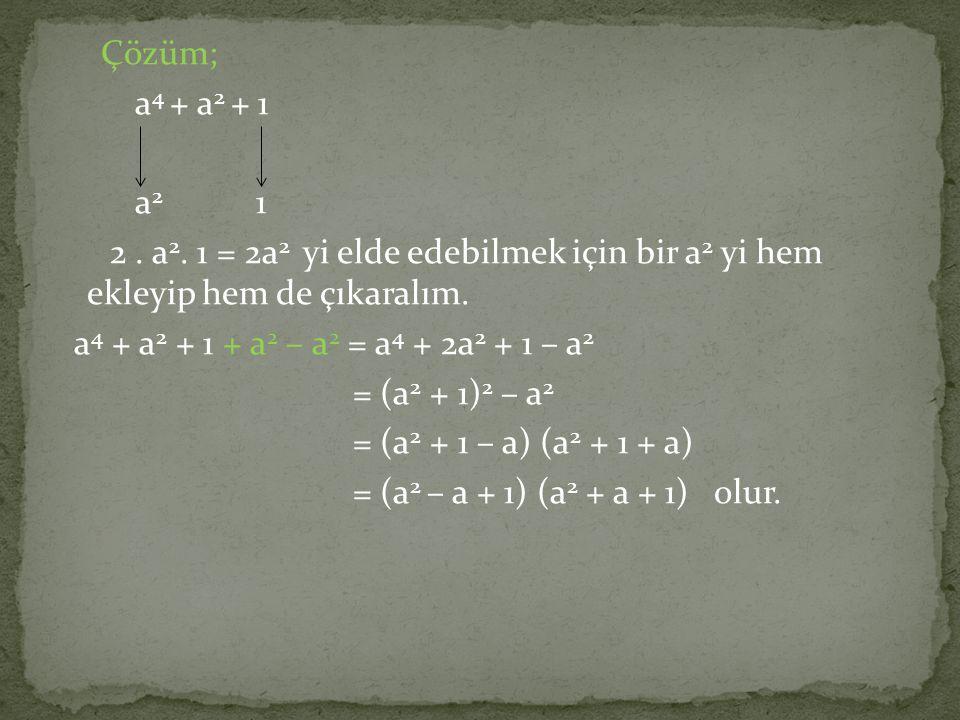 Çözüm; a 4 + a 2 + 1 a 2 1 2. a 2. 1 = 2a 2 yi elde edebilmek için bir a 2 yi hem ekleyip hem de çıkaralım. a 4 + a 2 + 1 + a 2 – a 2 = a 4 + 2a 2 + 1