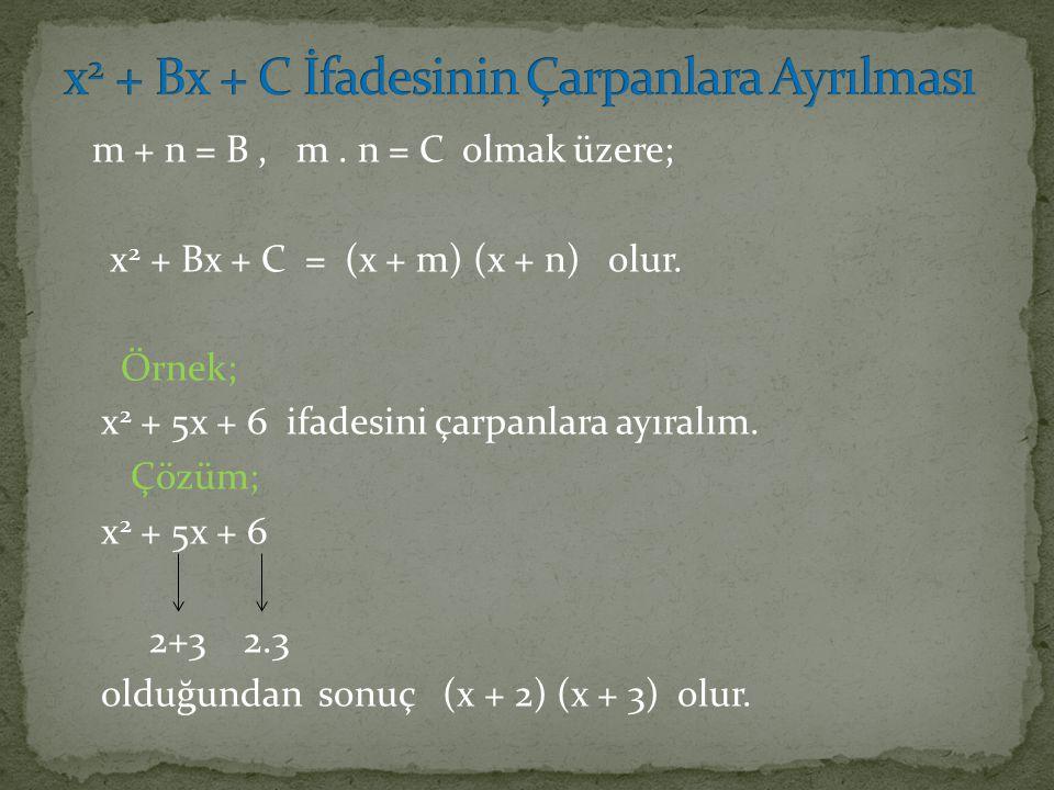 m + n = B, m. n = C olmak üzere; x 2 + Bx + C = (x + m) (x + n) olur. Örnek; x 2 + 5x + 6 ifadesini çarpanlara ayıralım. Çözüm; x 2 + 5x + 6 2+3 2.3 o
