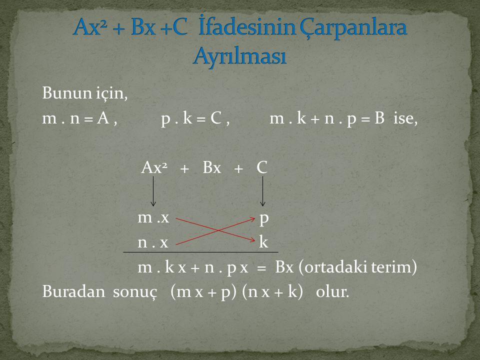 Bunun için, m. n = A, p. k = C, m. k + n. p = B ise, Ax 2 + Bx + C m.x p n. x k m. k x + n. p x = Bx (ortadaki terim) Buradan sonuç (m x + p) (n x + k