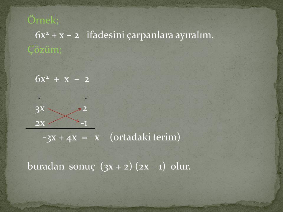 Örnek; 6x 2 + x – 2 ifadesini çarpanlara ayıralım. Çözüm; 6x 2 + x – 2 3x 2 2x -1 -3x + 4x = x (ortadaki terim) buradan sonuç (3x + 2) (2x – 1) olur.