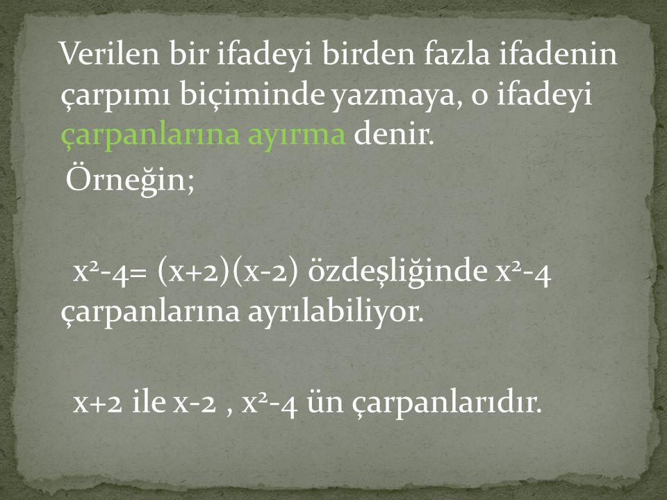Verilen bir ifadeyi birden fazla ifadenin çarpımı biçiminde yazmaya, o ifadeyi çarpanlarına ayırma denir. Örneğin; x 2 -4= (x+2)(x-2) özdeşliğinde x 2