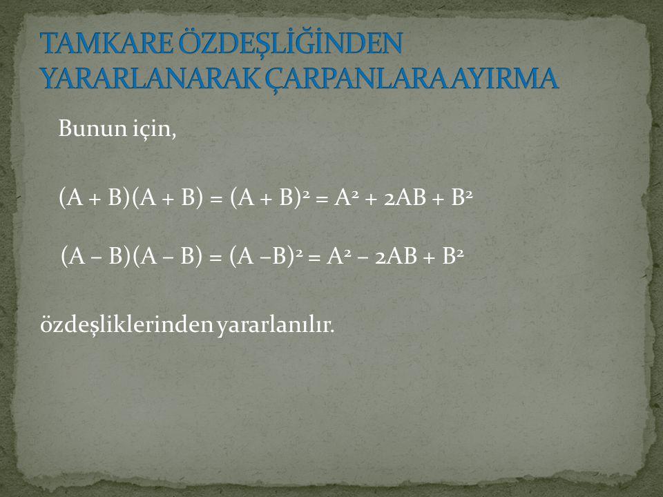 Bunun için, (A + B)(A + B) = (A + B) 2 = A 2 + 2AB + B 2 (A – B)(A – B) = (A –B) 2 = A 2 – 2AB + B 2 özdeşliklerinden yararlanılır.