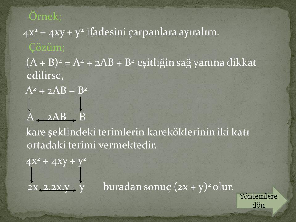 Örnek; 4x 2 + 4xy + y 2 ifadesini çarpanlara ayıralım. Çözüm; (A + B) 2 = A 2 + 2AB + B 2 eşitliğin sağ yanına dikkat edilirse, A 2 + 2AB + B 2 A 2AB
