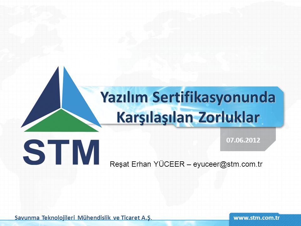 Savunma Teknolojileri Mühendislik ve Ticaret A.Ş.www.stm.com.tr Yazılım Sertifikasyonunda Karşılaşılan Zorluklar 07.06.2012 Reşat Erhan YÜCEER – eyuce