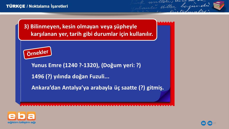 20 Yunus Emre (1240 ?-1320), (Doğum yeri: ?) 1496 (?) yılında doğan Fuzuli... Ankara'dan Antalya'ya arabayla üç saatte (?) gitmiş. 3) Bilinmeyen, kesi