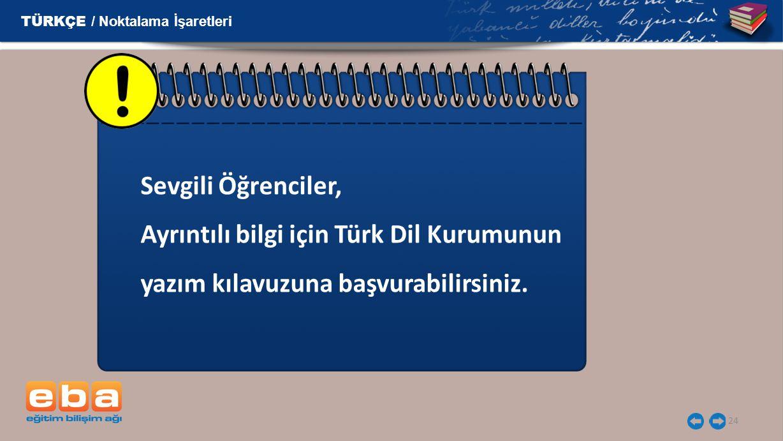 24 Sevgili Öğrenciler, Ayrıntılı bilgi için Türk Dil Kurumunun yazım kılavuzuna başvurabilirsiniz. TÜRKÇE / Noktalama İşaretleri