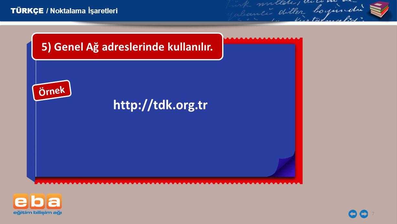7 http://tdk.org.tr 5) Genel Ağ adreslerinde kullanılır. TÜRKÇE / Noktalama İşaretleri Örnek
