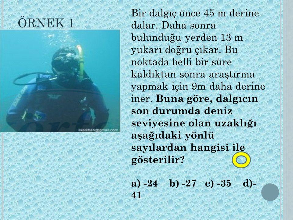 ÖRNEK 1 Bir dalgıç önce 45 m derine dalar. Daha sonra bulunduğu yerden 13 m yukarı doğru çıkar. Bu noktada belli bir süre kaldıktan sonra araştırma ya