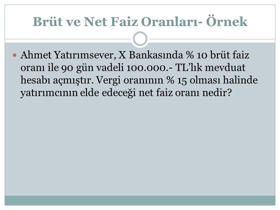 Brüt ve Net Faiz Oranları- Örnek Ahmet Yatırımsever, X Bankasında % 10 brüt faiz oranı ile 90 gün vadeli 100.000.- TL'lık mevduat hesabı açmıştır.