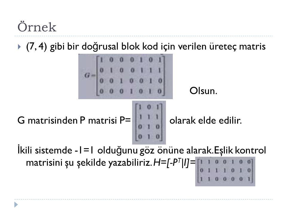 Örnek  (7, 4) gibi bir do ğ rusal blok kod için verilen üreteç matris Olsun. G matrisinden P matrisi P= olarak elde edilir. İ kili sistemde -1=1 oldu