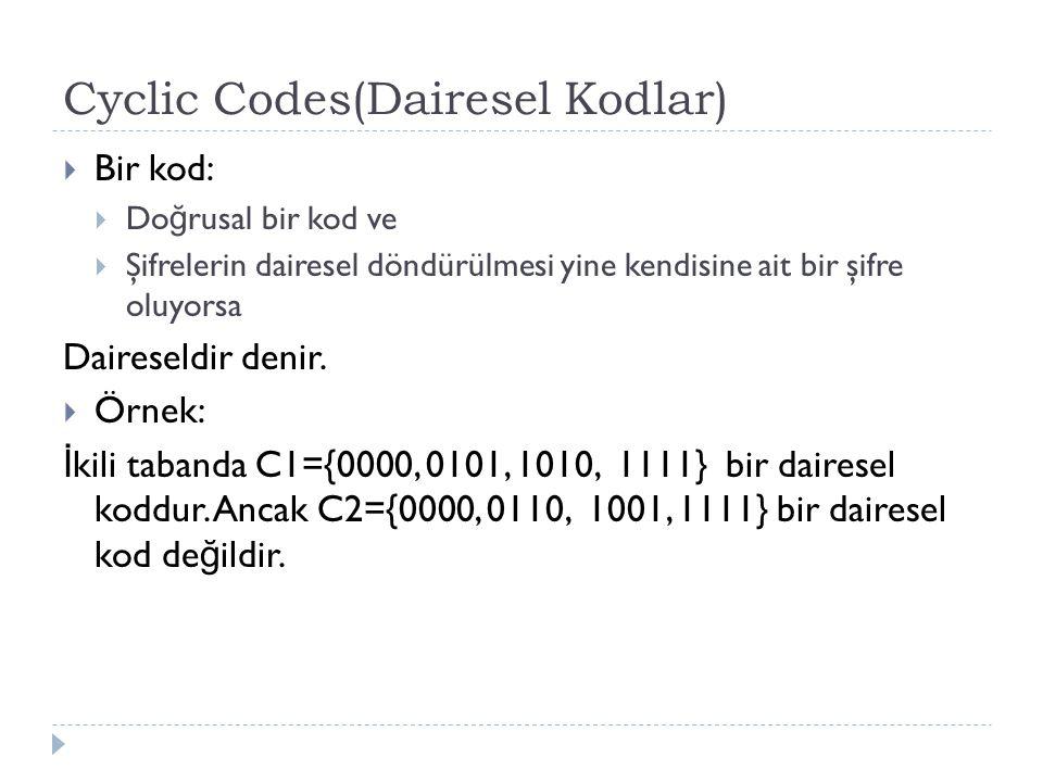 Cyclic Codes(Dairesel Kodlar)  Bir kod:  Do ğ rusal bir kod ve  Şifrelerin dairesel döndürülmesi yine kendisine ait bir şifre oluyorsa Daireseldir
