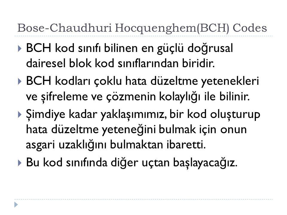 Bose-Chaudhuri Hocquenghem(BCH) Codes  BCH kod sınıfı bilinen en güçlü do ğ rusal dairesel blok kod sınıflarından biridir.  BCH kodları çoklu hata d