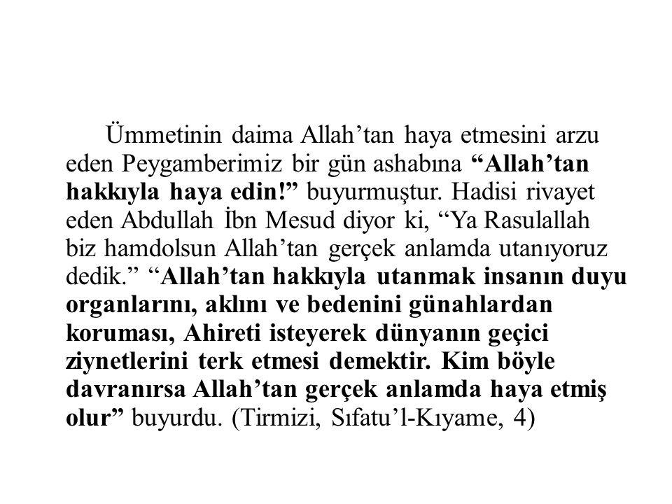 """Ümmetinin daima Allah'tan haya etmesini arzu eden Peygamberimiz bir gün ashabına """"Allah'tan hakkıyla haya edin!"""" buyurmuştur. Hadisi rivayet eden Abdu"""