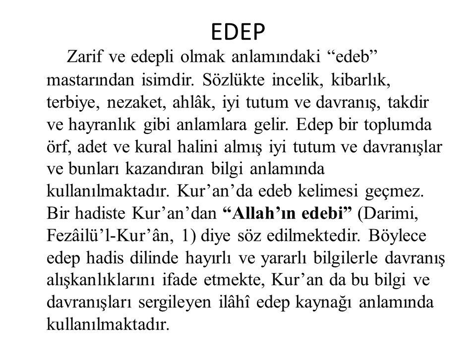 """EDEP Zarif ve edepli olmak anlamındaki """"edeb"""" mastarından isimdir. Sözlükte incelik, kibarlık, terbiye, nezaket, ahlâk, iyi tutum ve davranış, takdir"""