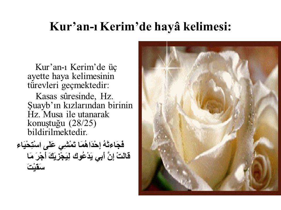 Kur'an-ı Kerim'de hayâ kelimesi: Kur'an-ı Kerim'de üç ayette haya kelimesinin türevleri geçmektedir: Kasas sûresinde, Hz. Şuayb'ın kızlarından birinin