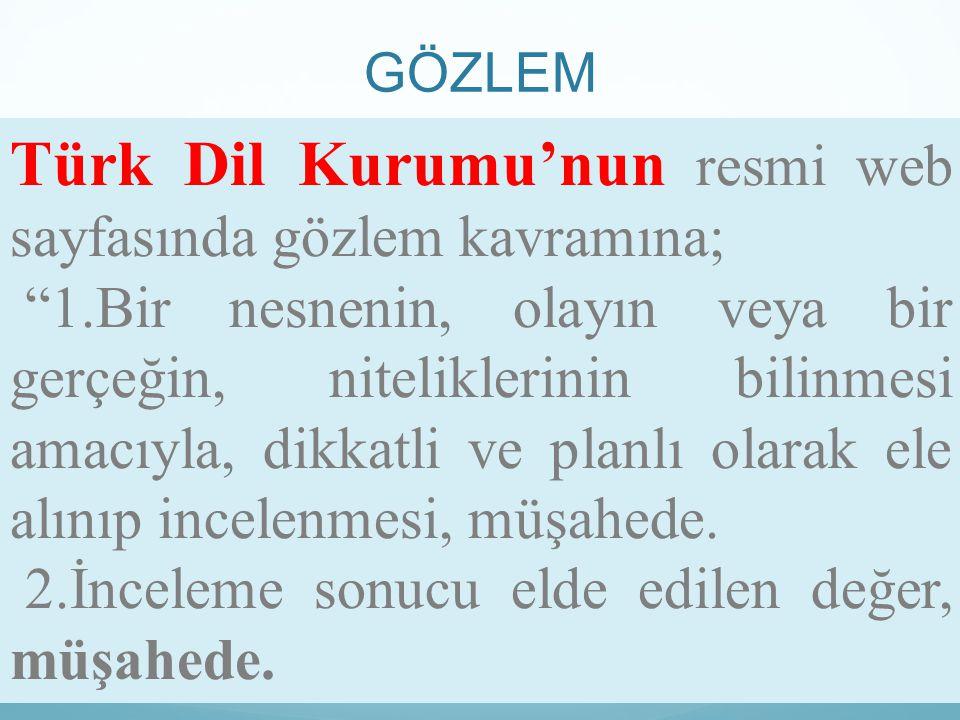 """GÖZLEM Türk Dil Kurumu'nun resmi web sayfasında gözlem kavramına; """"1.Bir nesnenin, olayın veya bir gerçeğin, niteliklerinin bilinmesi amacıyla, dikkat"""