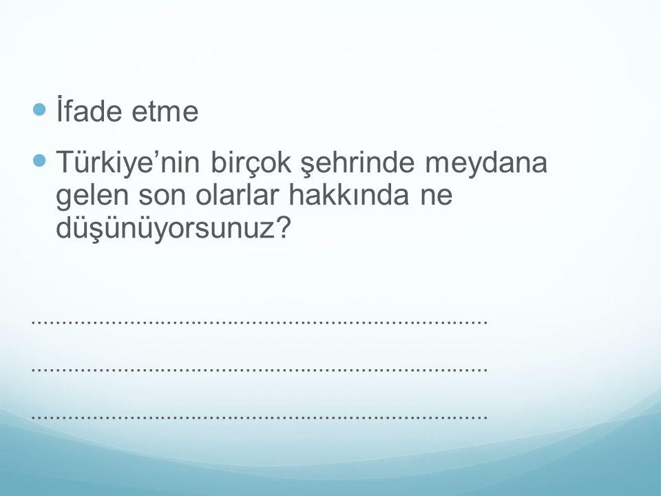 İfade etme Türkiye'nin birçok şehrinde meydana gelen son olarlar hakkında ne düşünüyorsunuz?..........................................................