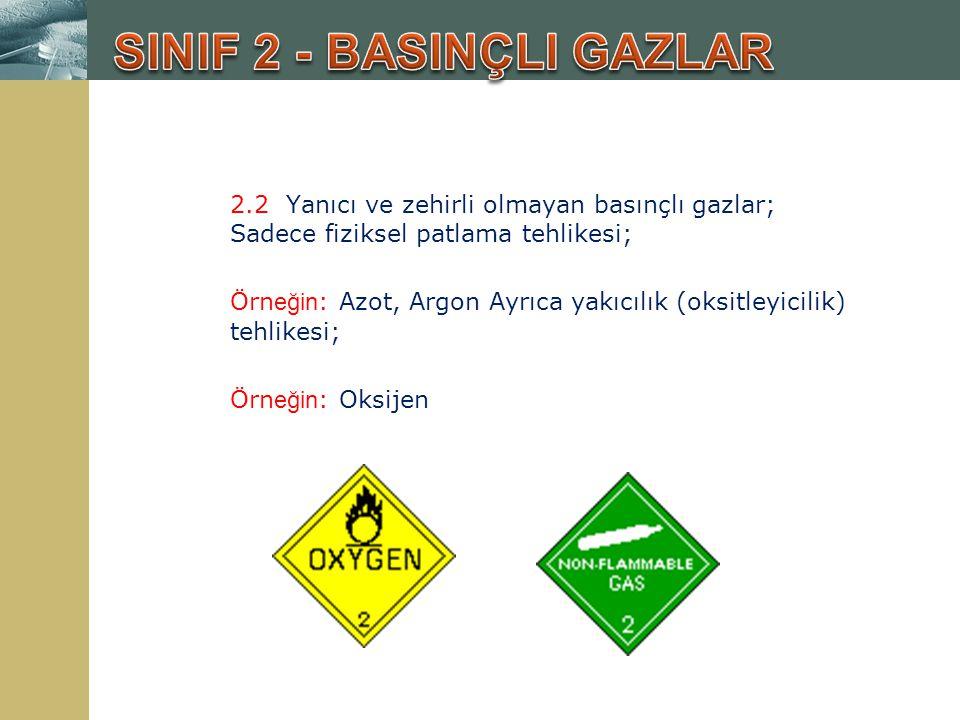 2.2 Yanıcı ve zehirli olmayan basınçlı gazlar; Sadece fiziksel patlama tehlikesi; Örn eğin : Azot, Argon Ayrıca yakıcılık (oksitleyicilik) tehlikesi;