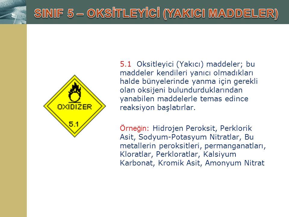 5.1 Oksitleyici (Yakıcı) maddeler; bu maddeler kendileri yanıcı olmadıkları halde bünyelerinde yanma için gerekli olan oksijeni bulundurduklarından ya