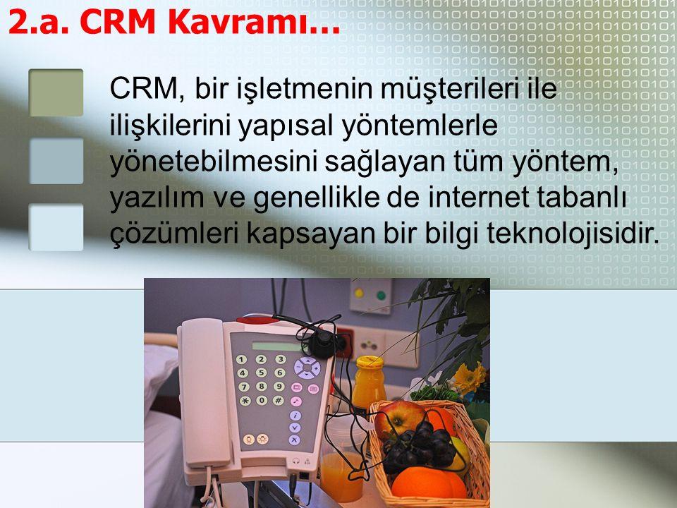 2.a. CRM Kavramı… CRM, bir işletmenin müşterileri ile ilişkilerini yapısal yöntemlerle yönetebilmesini sağlayan tüm yöntem, yazılım ve genellikle de i