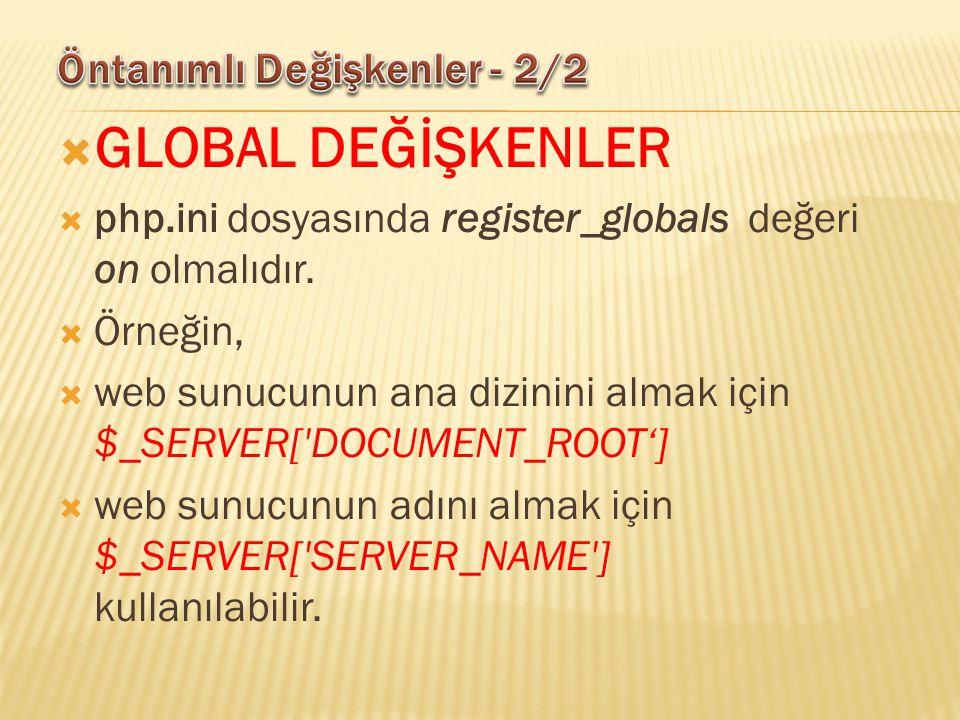  GLOBAL DEĞİŞKENLER  php.ini dosyasında register_globals değeri on olmalıdır.  Örneğin,  web sunucunun ana dizinini almak için $_SERVER['DOCUMENT_