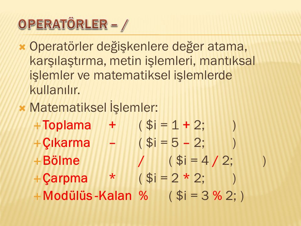  Operatörler değişkenlere değer atama, karşılaştırma, metin işlemleri, mantıksal işlemler ve matematiksel işlemlerde kullanılır.