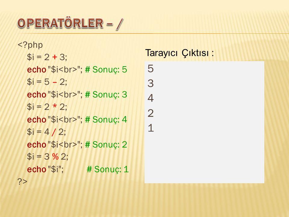 < php $i = 2 + 3; echo $i ; # Sonuç: 5 $i = 5 – 2; echo $i ; # Sonuç: 3 $i = 2 * 2; echo $i ; # Sonuç: 4 $i = 4 / 2; echo $i ; # Sonuç: 2 $i = 3 % 2; echo $i ; # Sonuç: 1 > 5342153421 Tarayıcı Çıktısı :