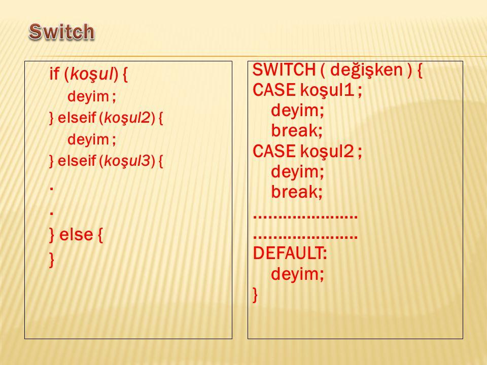 if (koşul) { deyim ; } elseif (koşul2) { deyim ; } elseif (koşul3) {. } else { } SWITCH ( değişken ) { CASE koşul1 ; deyim; break; CASE koşul2 ; deyim
