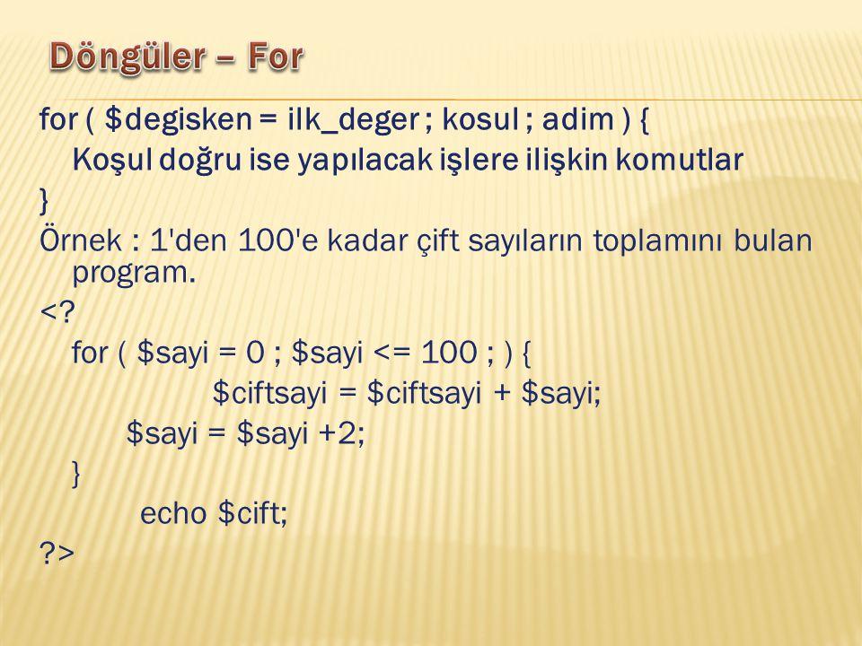 for ( $degisken = ilk_deger ; kosul ; adim ) { Koşul doğru ise yapılacak işlere ilişkin komutlar } Örnek : 1 den 100 e kadar çift sayıların toplamını bulan program.