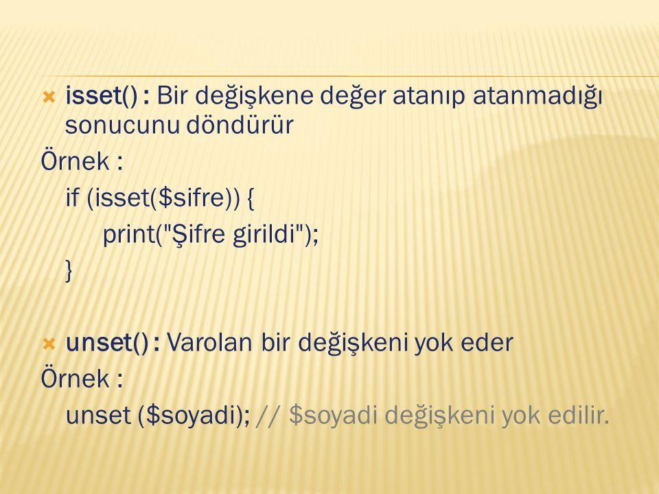  isset() : Bir değişkene değer atanıp atanmadığı sonucunu döndürür Örnek : if (isset($sifre)) { print( Şifre girildi ); }  unset() : Varolan bir değişkeni yok eder Örnek : unset ($soyadi); // $soyadi değişkeni yok edilir.
