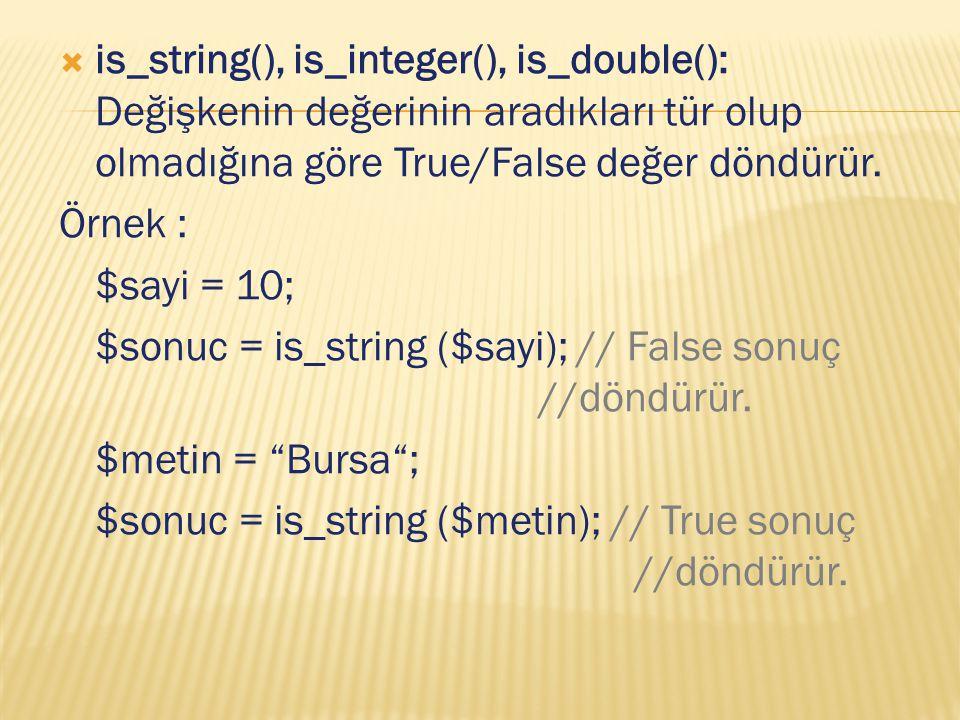  is_string(), is_integer(), is_double(): Değişkenin değerinin aradıkları tür olup olmadığına göre True/False değer döndürür. Örnek : $sayi = 10; $son