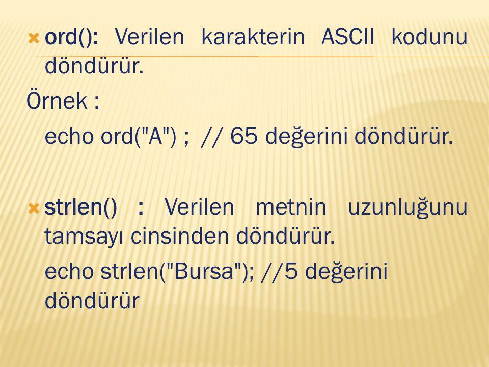  ord(): Verilen karakterin ASCII kodunu döndürür. Örnek : echo ord(