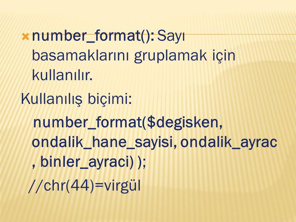  number_format(): Sayı basamaklarını gruplamak için kullanılır. Kullanılış biçimi: number_format($degisken, ondalik_hane_sayisi, ondalik_ayrac, binle