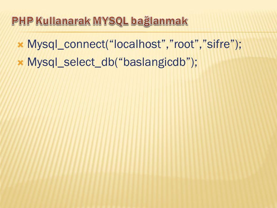  Mysql_connect( localhost , root , sifre );  Mysql_select_db( baslangicdb );