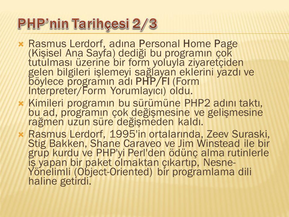  Rasmus Lerdorf, adına Personal Home Page (Kişisel Ana Sayfa) dediği bu programın çok tutulması üzerine bir form yoluyla ziyaretçiden gelen bilgileri işlemeyi sağlayan eklerini yazdı ve böylece programın adı PHP/FI (Form Interpreter/Form Yorumlayıcı) oldu.