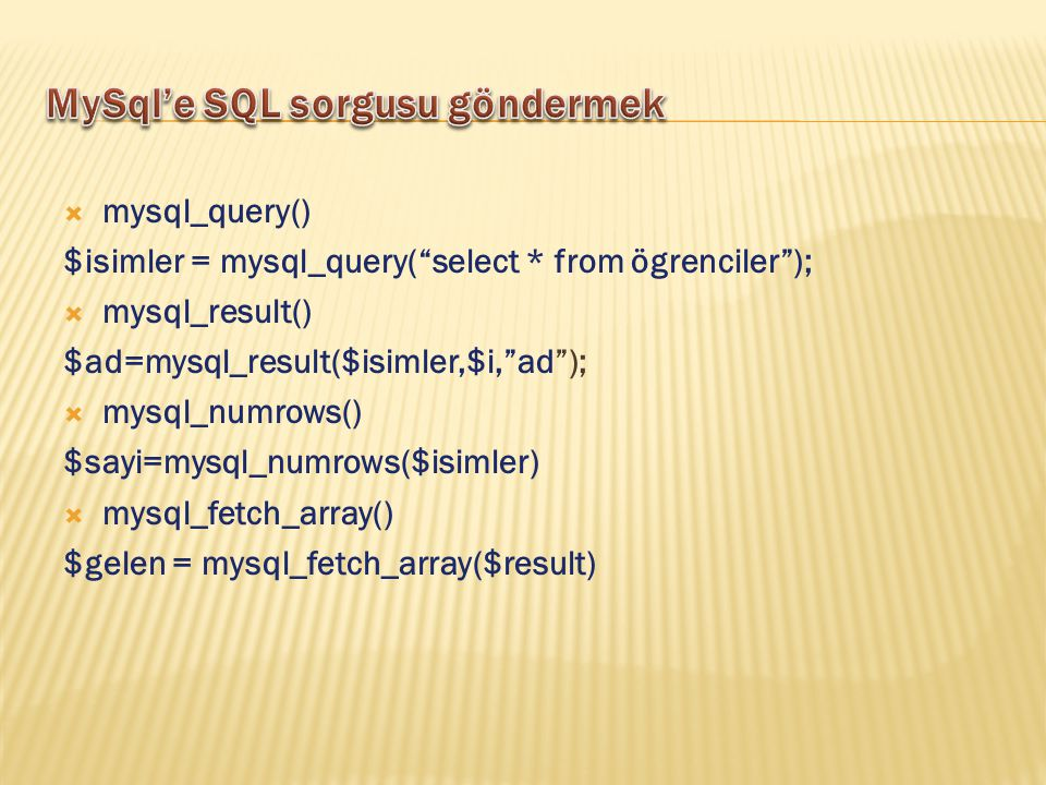  mysql_query() $isimler = mysql_query( select * from ögrenciler );  mysql_result() $ad=mysql_result($isimler,$i, ad );  mysql_numrows() $sayi=mysql_numrows($isimler)  mysql_fetch_array() $gelen = mysql_fetch_array($result)