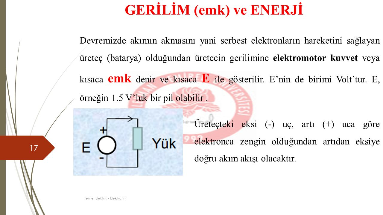 17 GERİLİM (emk) ve ENERJİ Devremizde akımın akmasını yani serbest elektronların hareketini sağlayan üreteç (batarya) olduğundan üretecin gerilimine e