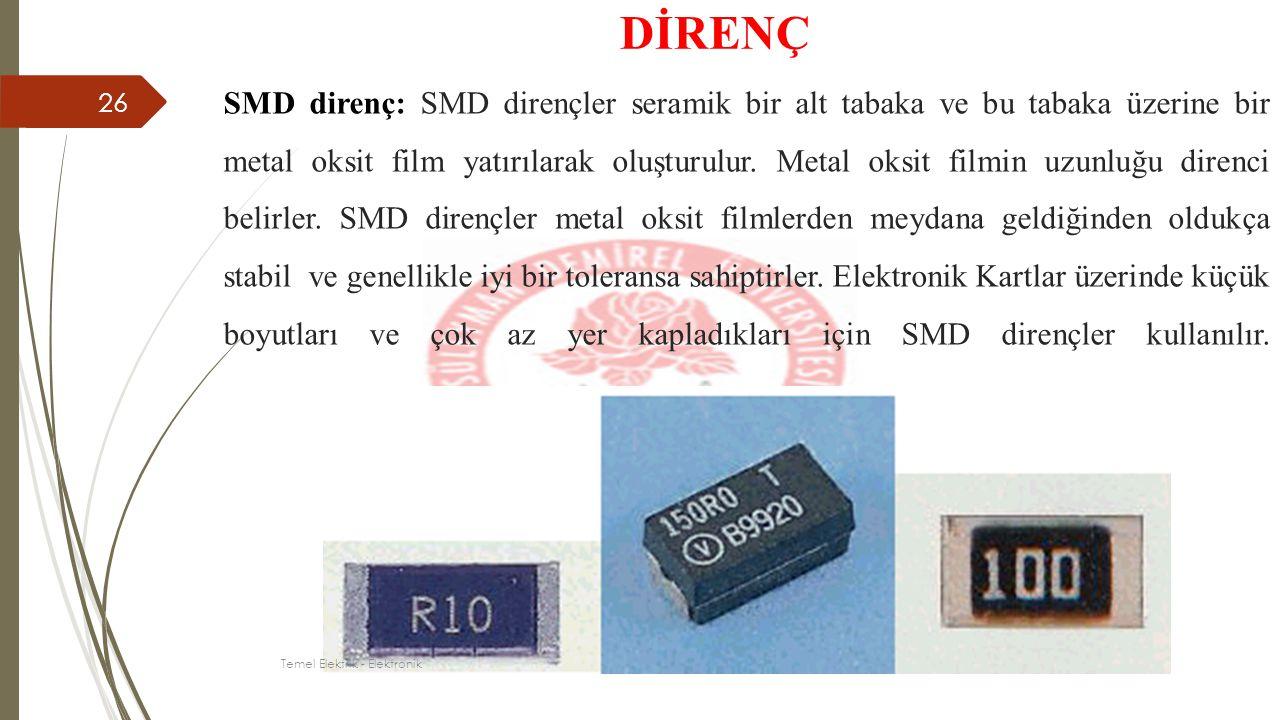 SMD direnç: SMD dirençler seramik bir alt tabaka ve bu tabaka üzerine bir metal oksit film yatırılarak oluşturulur. Metal oksit filmin uzunluğu direnc