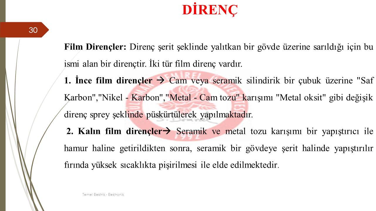 Film Dirençler: Direnç şerit şeklinde yalıtkan bir gövde üzerine sarıldığı için bu ismi alan bir dirençtir. İki tür film direnç vardır. 1. İnce film d