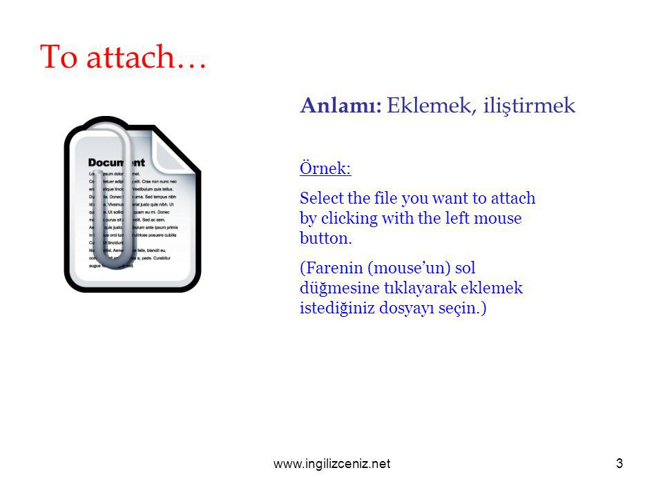 www.ingilizceniz.net3 To attach… Anlamı: Eklemek, iliştirmek Örnek: Select the file you want to attach by clicking with the left mouse button.
