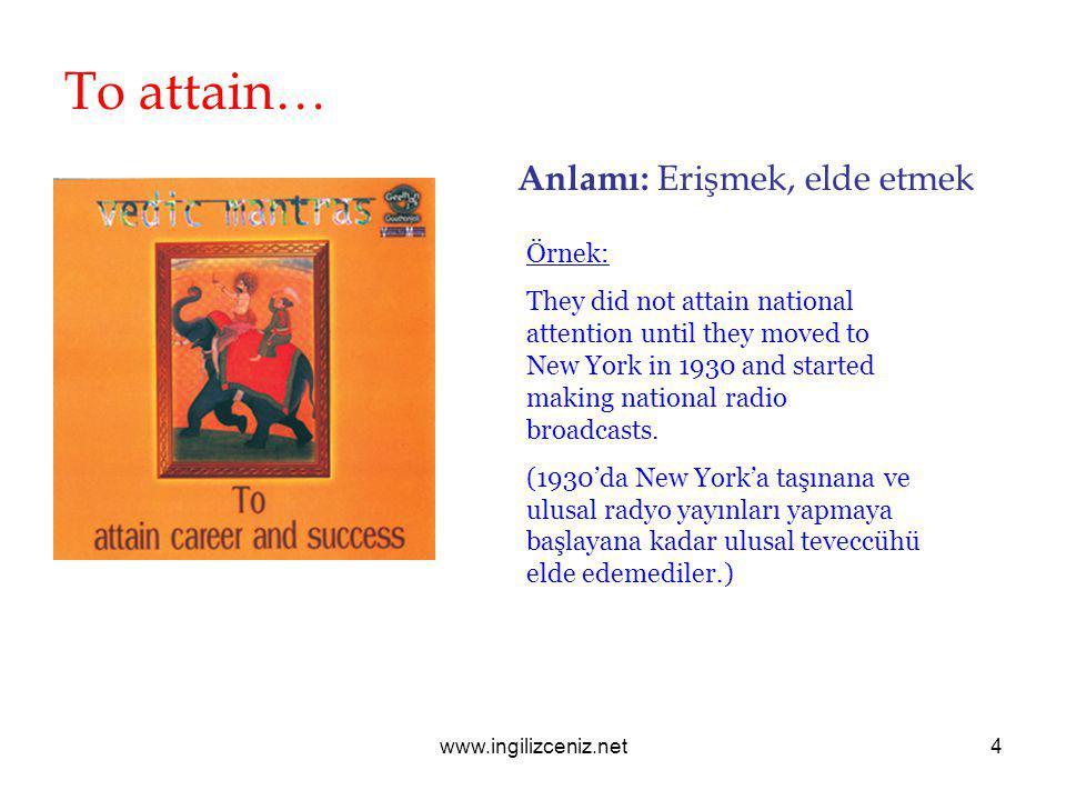www.ingilizceniz.net4 To attain… Anlamı: Erişmek, elde etmek Örnek: They did not attain national attention until they moved to New York in 1930 and st