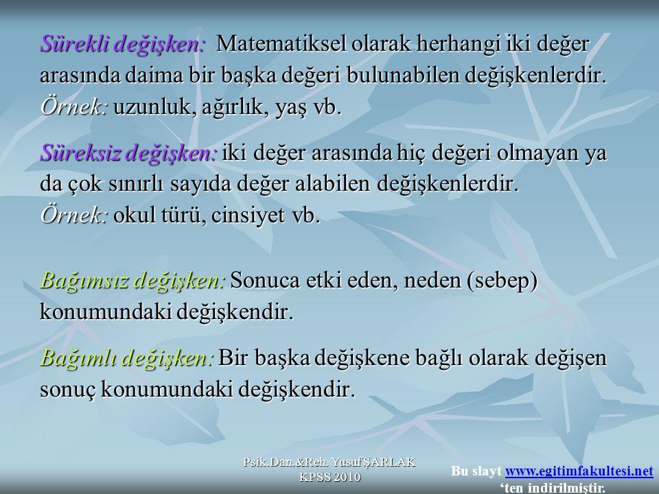 Psik.Dan.&Reh. Yusuf ŞARLAK KPSS 2010 Sürekli değişken: Matematiksel olarak herhangi iki değer arasında daima bir başka değeri bulunabilen değişkenler