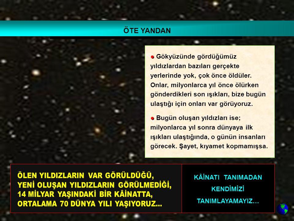 ● ● Gökyüzünde gördüğümüz yıldızlardan bazıları gerçekte yerlerinde yok, çok önce öldüler. Onlar, milyonlarca yıl önce ölürken gönderdikleri son ışıkl